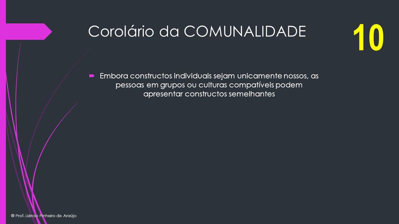 ® Prof. Liércio Pinheiro de Araújo Corolário da COMUNALIDADE Embora constructos individuais sejam unicamente nossos, as pessoas em grupos ou culturas