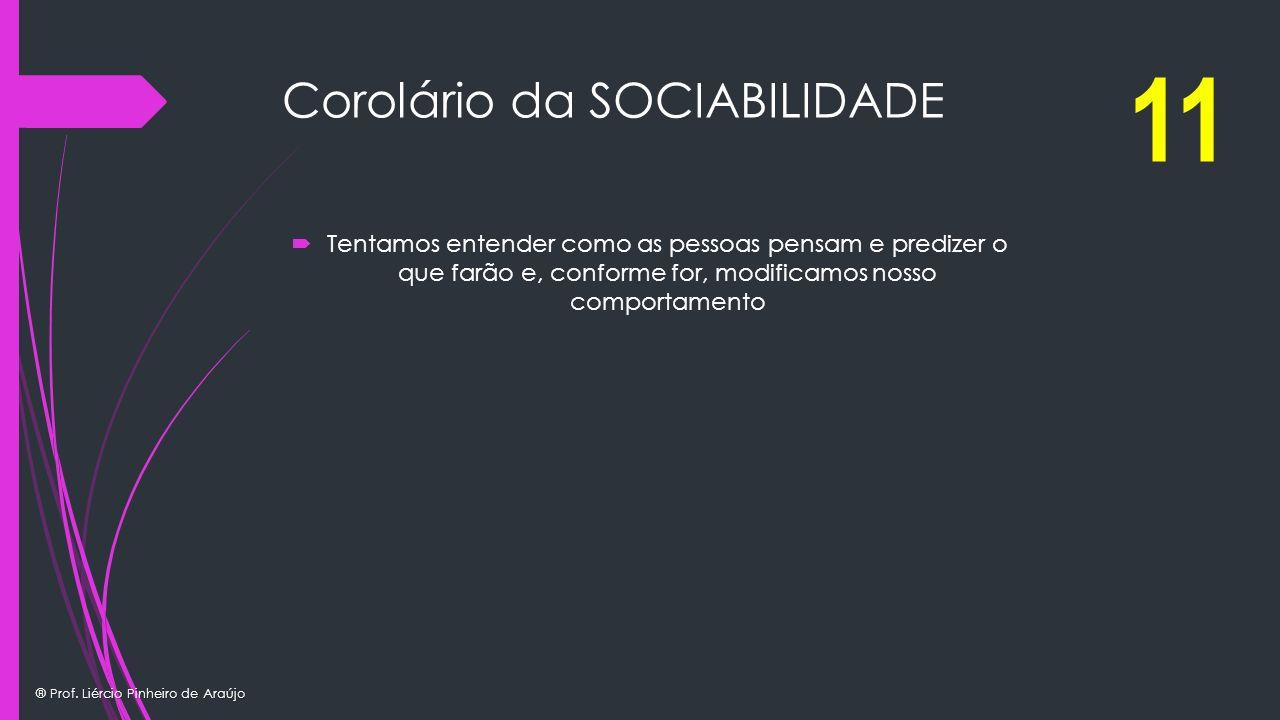 ® Prof. Liércio Pinheiro de Araújo Corolário da SOCIABILIDADE Tentamos entender como as pessoas pensam e predizer o que farão e, conforme for, modific