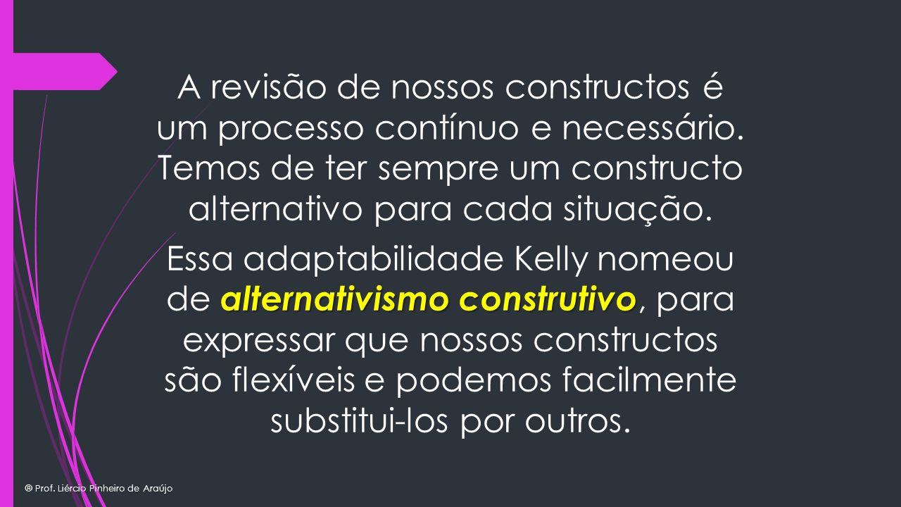 ® Prof. Liércio Pinheiro de Araújo A revisão de nossos constructos é um processo contínuo e necessário. Temos de ter sempre um constructo alternativo