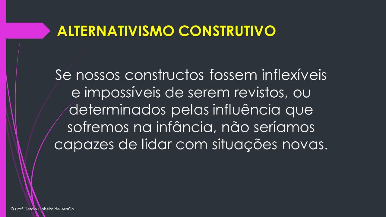 ® Prof. Liércio Pinheiro de Araújo ALTERNATIVISMO CONSTRUTIVO Se nossos constructos fossem inflexíveis e impossíveis de serem revistos, ou determinado