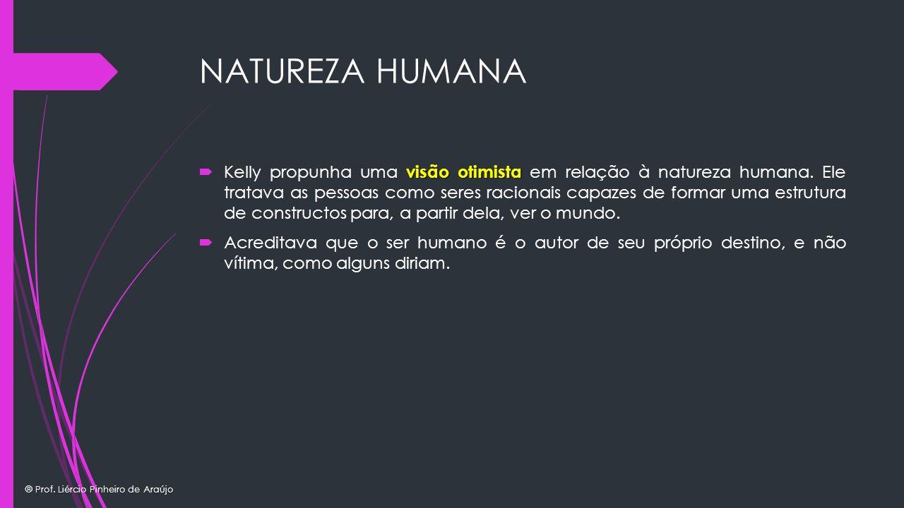 ® Prof. Liércio Pinheiro de Araújo NATUREZA HUMANA visão otimista Kelly propunha uma visão otimista em relação à natureza humana. Ele tratava as pesso