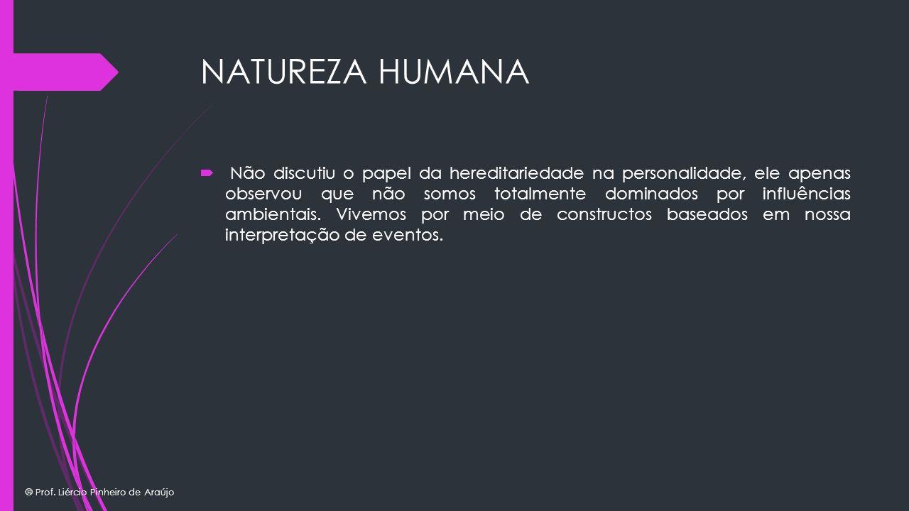 ® Prof. Liércio Pinheiro de Araújo NATUREZA HUMANA Não discutiu o papel da hereditariedade na personalidade, ele apenas observou que não somos totalme