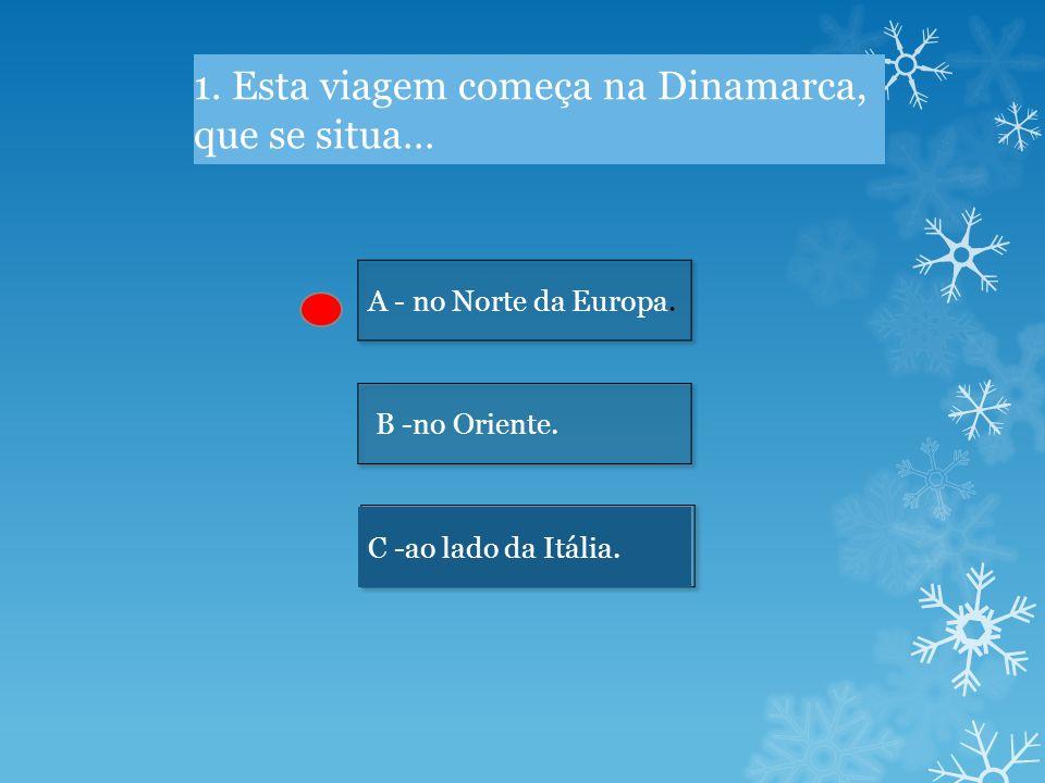 1.Esta viagem começa na Dinamarca, que se situa… A - no Norte da Europa.