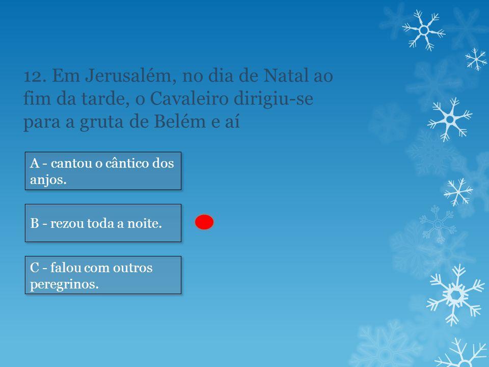 12. Em Jerusalém, no dia de Natal ao fim da tarde, o Cavaleiro dirigiu-se para a gruta de Belém e aí A - cantou o cântico dos anjos. B - rezou toda a