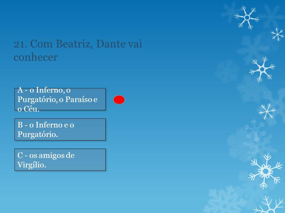 21.Com Beatriz, Dante vai conhecer A - o Inferno, o Purgatório, o Paraíso e o Céu.