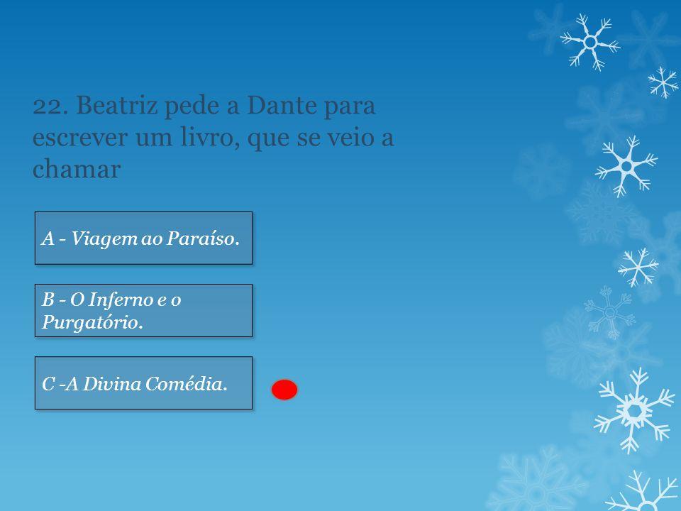 22.Beatriz pede a Dante para escrever um livro, que se veio a chamar A - Viagem ao Paraíso.