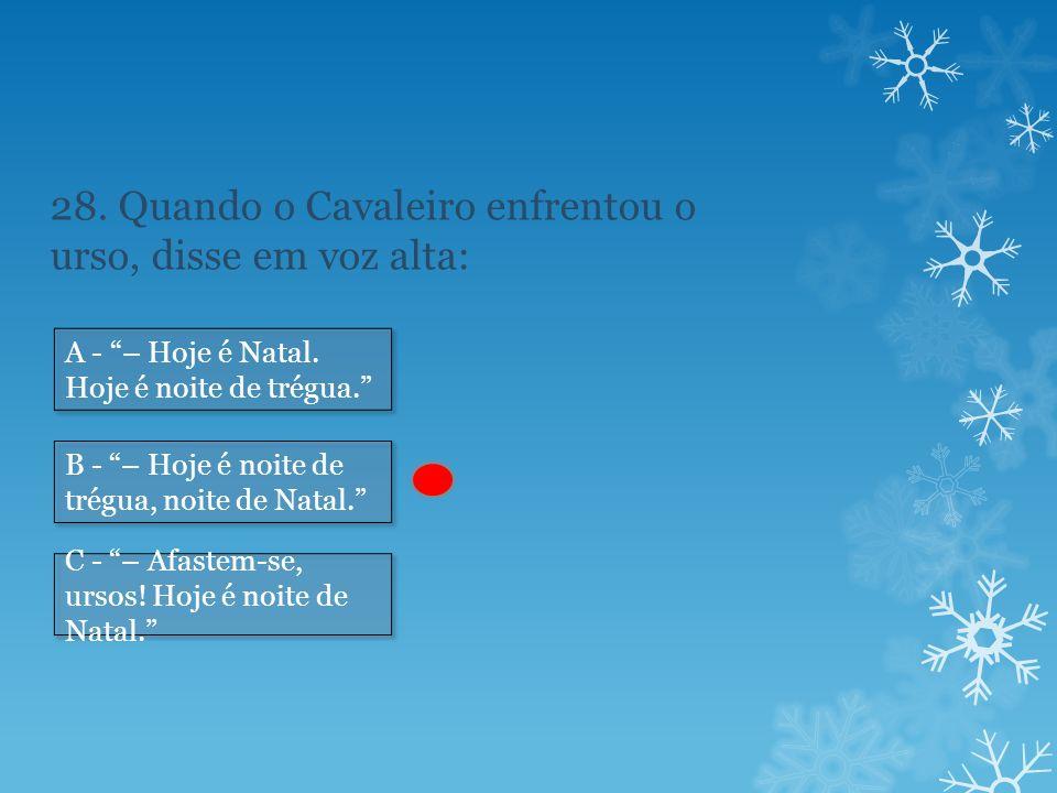 28.Quando o Cavaleiro enfrentou o urso, disse em voz alta: A - – Hoje é Natal.