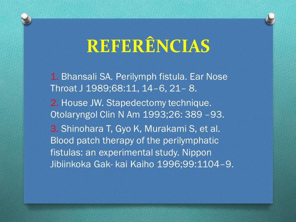 REFERÊNCIAS 1. Bhansali SA. Perilymph fistula. Ear Nose Throat J 1989;68:11, 14–6, 21– 8. 2. House JW. Stapedectomy technique. Otolaryngol Clin N Am 1