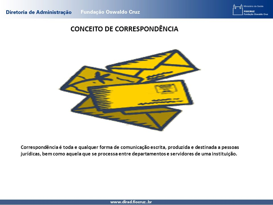 CONCEITO DE CORRESPONDÊNCIA Correspondência é toda e qualquer forma de comunicação escrita, produzida e destinada a pessoas jurídicas, bem como aquela que se processa entre departamentos e servidores de uma instituição.