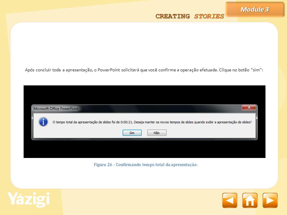 Module 3 CREATING STORIES Após concluir toda a apresentação, o PowerPoint solicitará que você confirme a operação efetuada.
