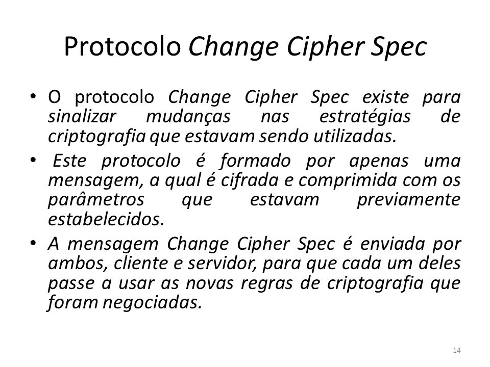 Protocolo Change Cipher Spec O protocolo Change Cipher Spec existe para sinalizar mudanças nas estratégias de criptografia que estavam sendo utilizada