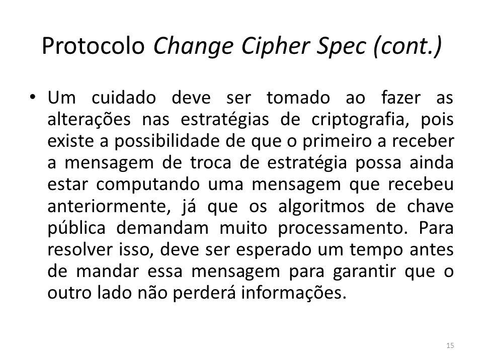 Protocolo Change Cipher Spec (cont.) Um cuidado deve ser tomado ao fazer as alterações nas estratégias de criptografia, pois existe a possibilidade de