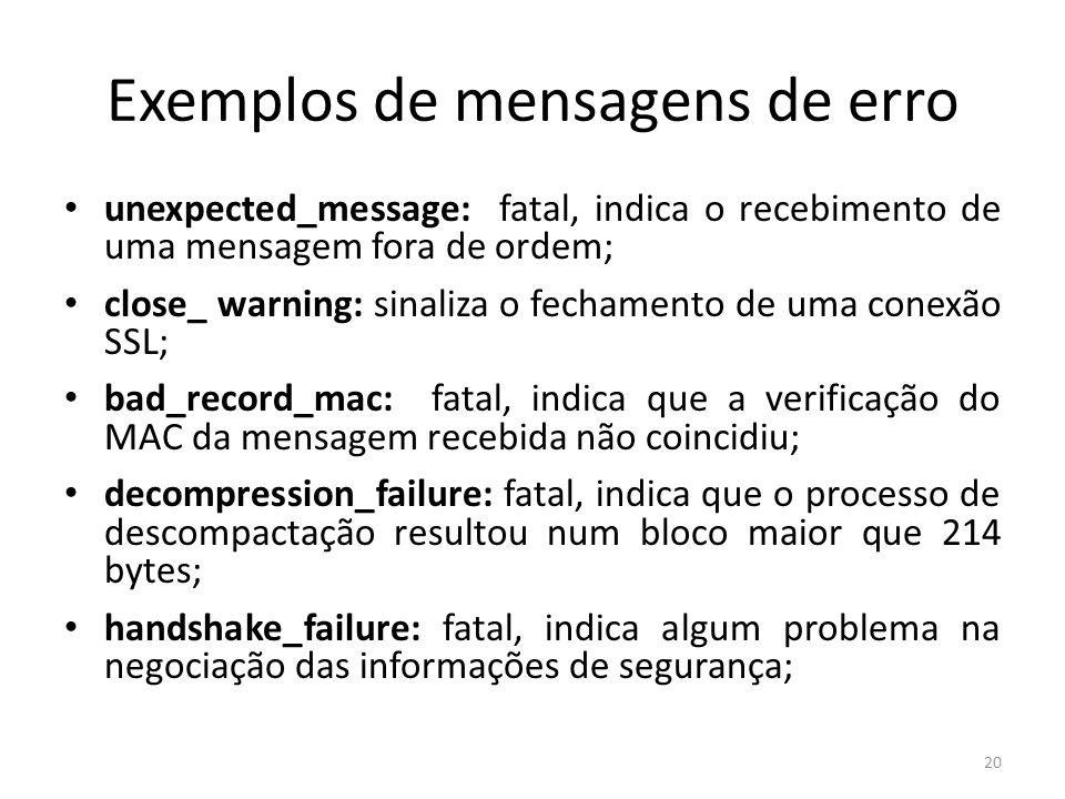 Exemplos de mensagens de erro unexpected_message: fatal, indica o recebimento de uma mensagem fora de ordem; close_ warning: sinaliza o fechamento de