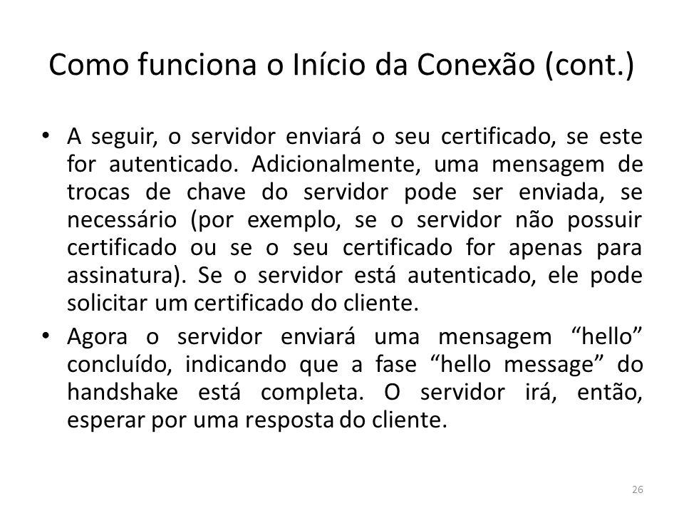 Como funciona o Início da Conexão (cont.) A seguir, o servidor enviará o seu certificado, se este for autenticado. Adicionalmente, uma mensagem de tro