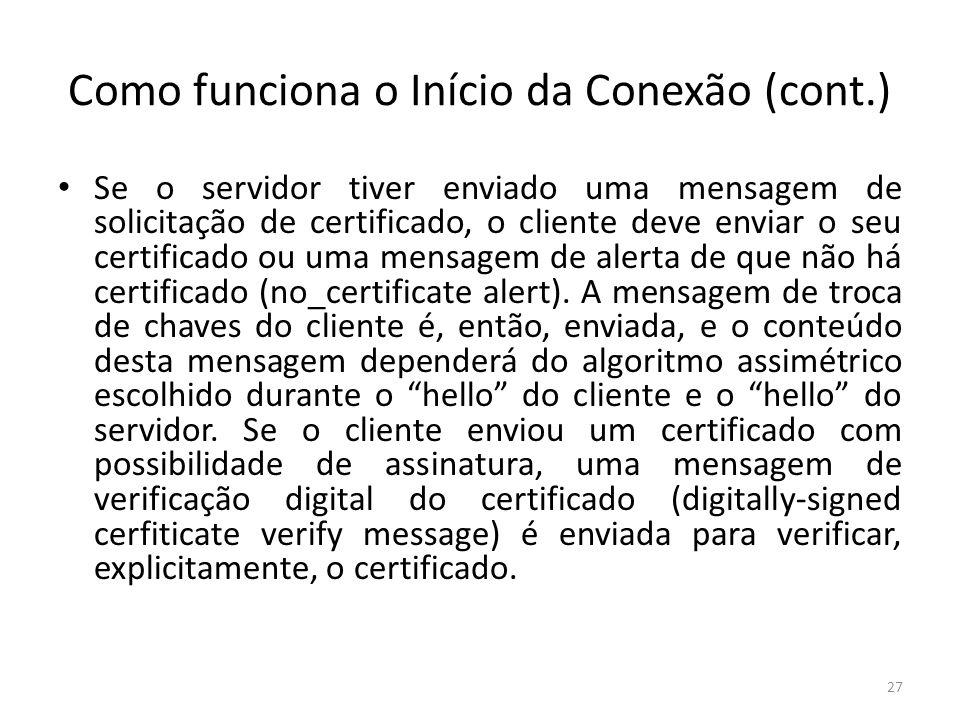 Como funciona o Início da Conexão (cont.) Se o servidor tiver enviado uma mensagem de solicitação de certificado, o cliente deve enviar o seu certific