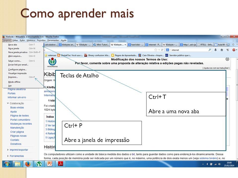 Como aprender mais Teclas de Atalho Ctrl+ P Abre a janela de impressão Ctrl+ T Abre a uma nova aba