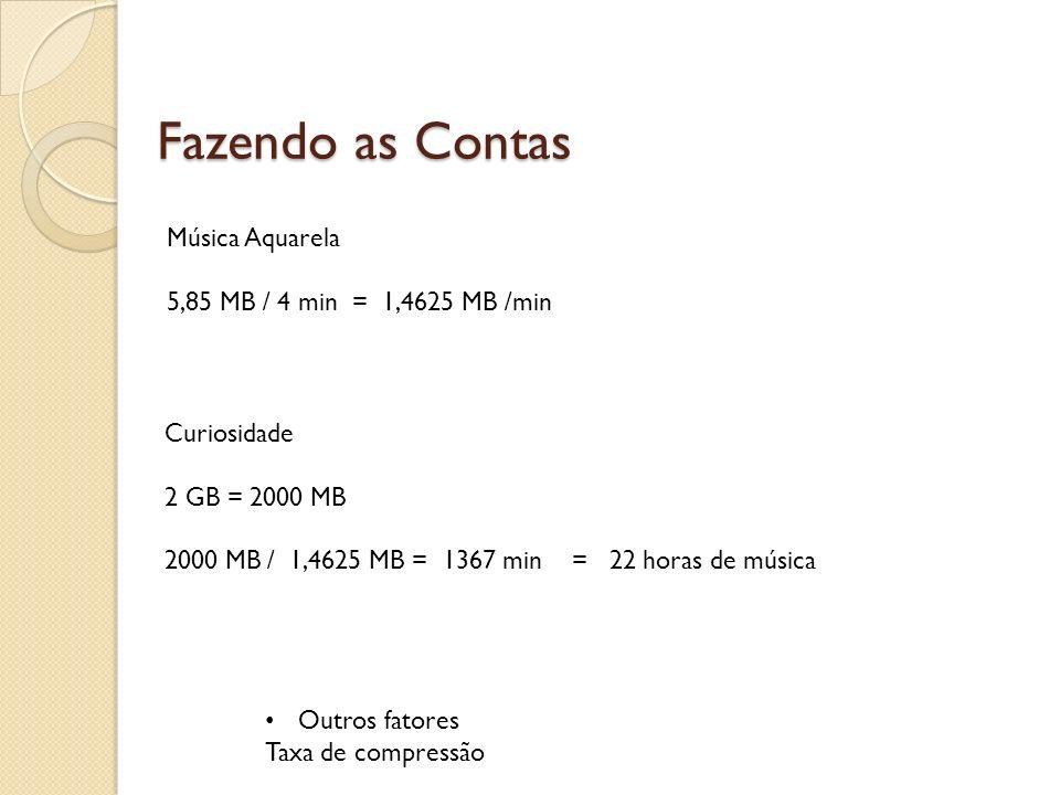 Fazendo as Contas Música Aquarela 5,85 MB / 4 min = 1,4625 MB /min Outros fatores Taxa de compressão Curiosidade 2 GB = 2000 MB 2000 MB / 1,4625 MB =