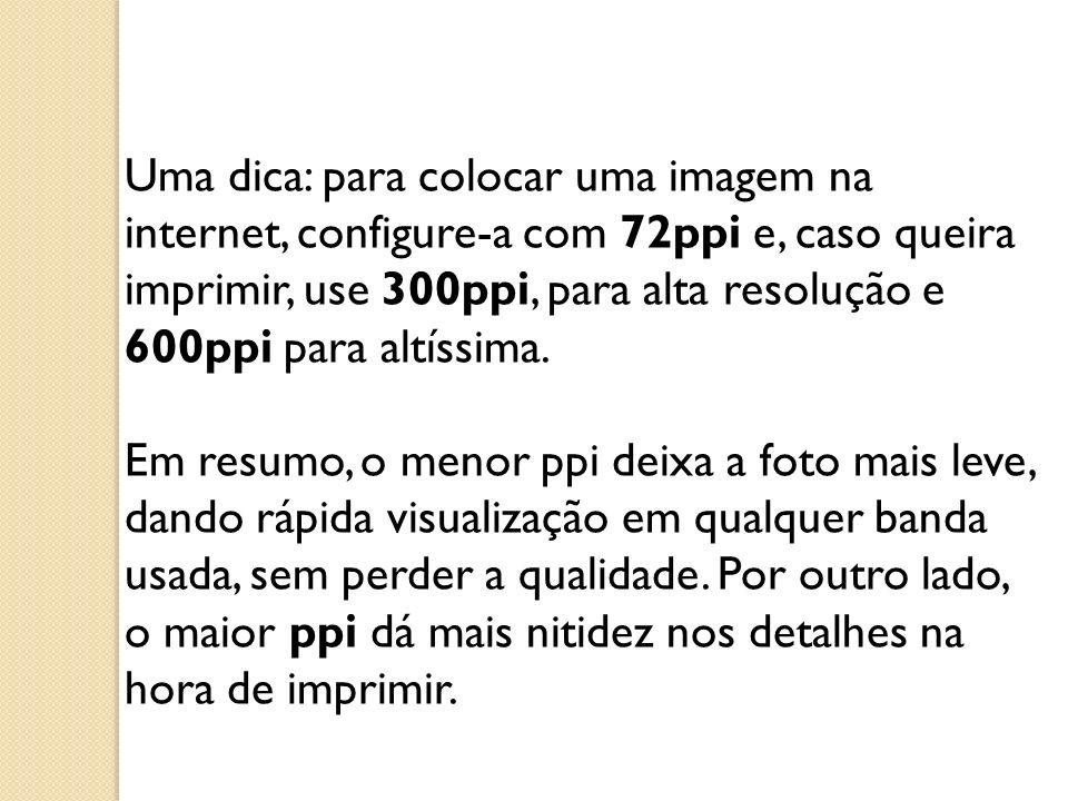 Uma dica: para colocar uma imagem na internet, configure-a com 72ppi e, caso queira imprimir, use 300ppi, para alta resolução e 600ppi para altíssima.