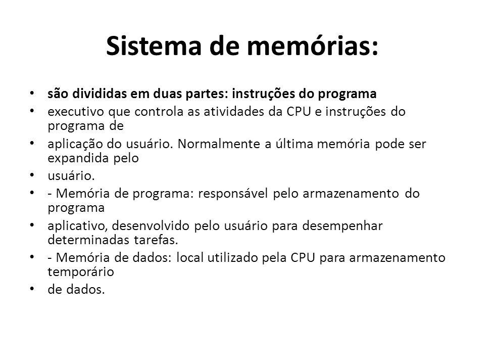 Sistema de memórias: são divididas em duas partes: instruções do programa executivo que controla as atividades da CPU e instruções do programa de apli