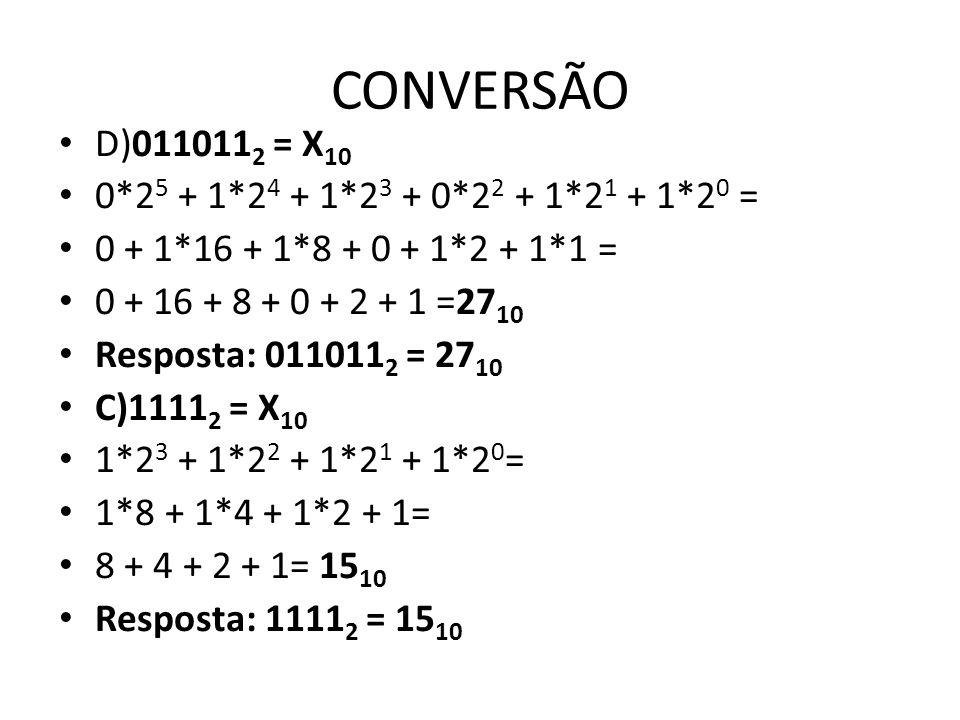 CONVERSÃO D)011011 2 = X 10 0*2 5 + 1*2 4 + 1*2 3 + 0*2 2 + 1*2 1 + 1*2 0 = 0 + 1*16 + 1*8 + 0 + 1*2 + 1*1 = 0 + 16 + 8 + 0 + 2 + 1 =27 10 Resposta: 0