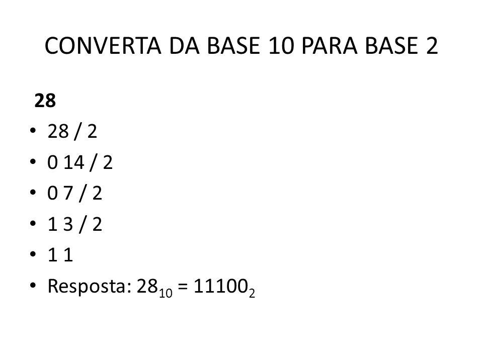 CONVERTA DA BASE 10 PARA BASE 2 28 28 / 2 0 14 / 2 0 7 / 2 1 3 / 2 1 1 Resposta: 28 10 = 11100 2