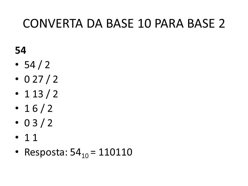 CONVERTA DA BASE 10 PARA BASE 2 54 54 / 2 0 27 / 2 1 13 / 2 1 6 / 2 0 3 / 2 1 1 Resposta: 54 10 = 110110