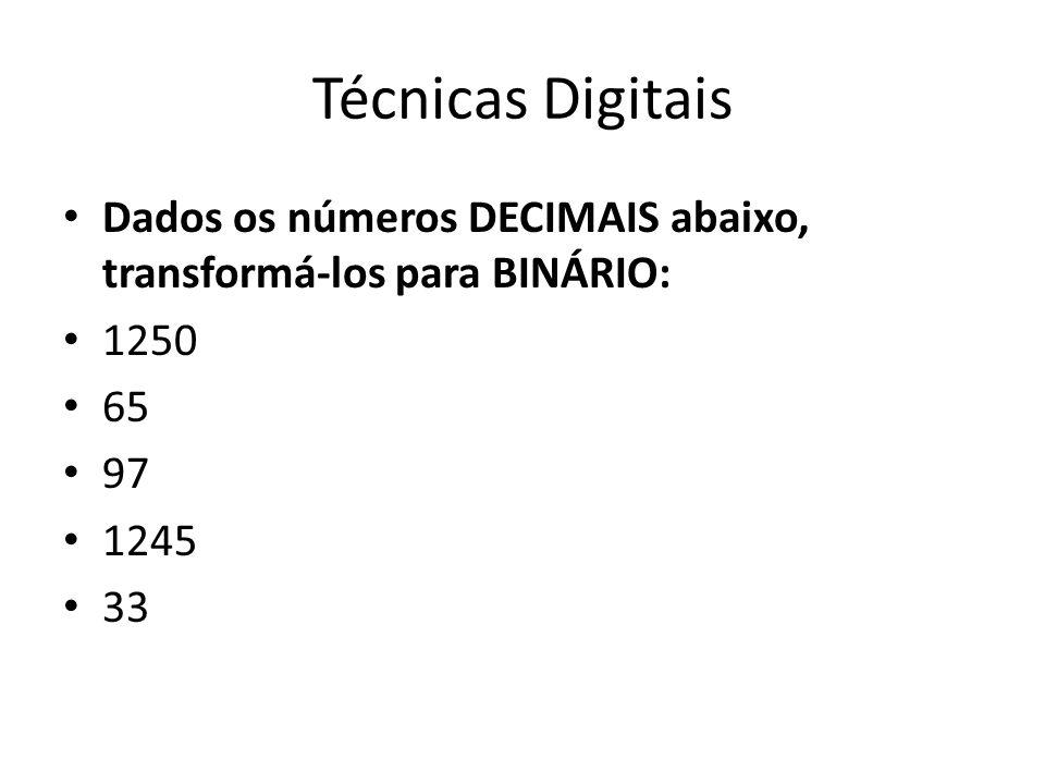 Técnicas Digitais Dados os números DECIMAIS abaixo, transformá-los para BINÁRIO: 1250 65 97 1245 33
