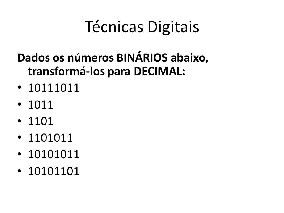 Técnicas Digitais Dados os números BINÁRIOS abaixo, transformá-los para DECIMAL: 10111011 1011 1101 1101011 10101011 10101101
