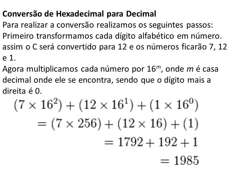 Conversão de Hexadecimal para Decimal Para realizar a conversão realizamos os seguintes passos: Primeiro transformamos cada dígito alfabético em númer