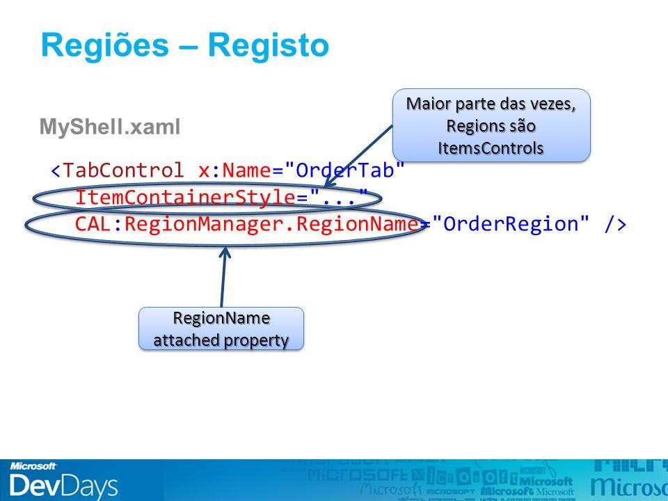 Regiões – Registo MyShell.xaml RegionName attached property Maior parte das vezes, Regions são ItemsControls <TabControl x:Name= OrderTab ItemContainerStyle= ... CAL:RegionManager.RegionName= OrderRegion />