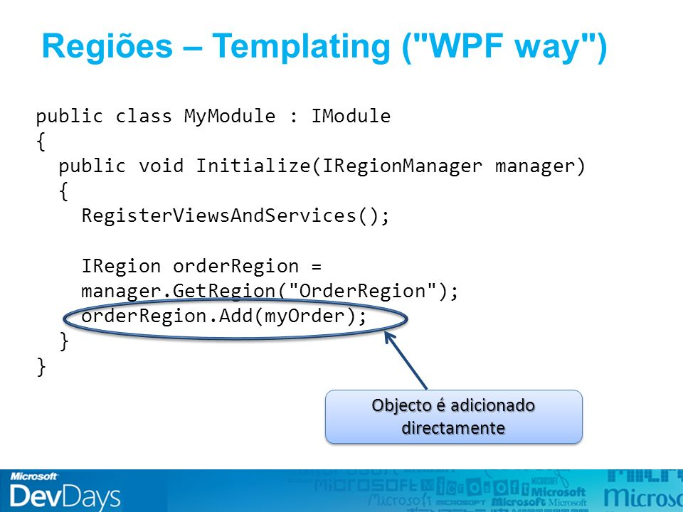Regiões – Templating ( WPF way ) public class MyModule : IModule { public void Initialize(IRegionManager manager) { RegisterViewsAndServices(); IRegion orderRegion = manager.GetRegion( OrderRegion ); orderRegion.Add(myOrder); } Objecto é adicionado directamente