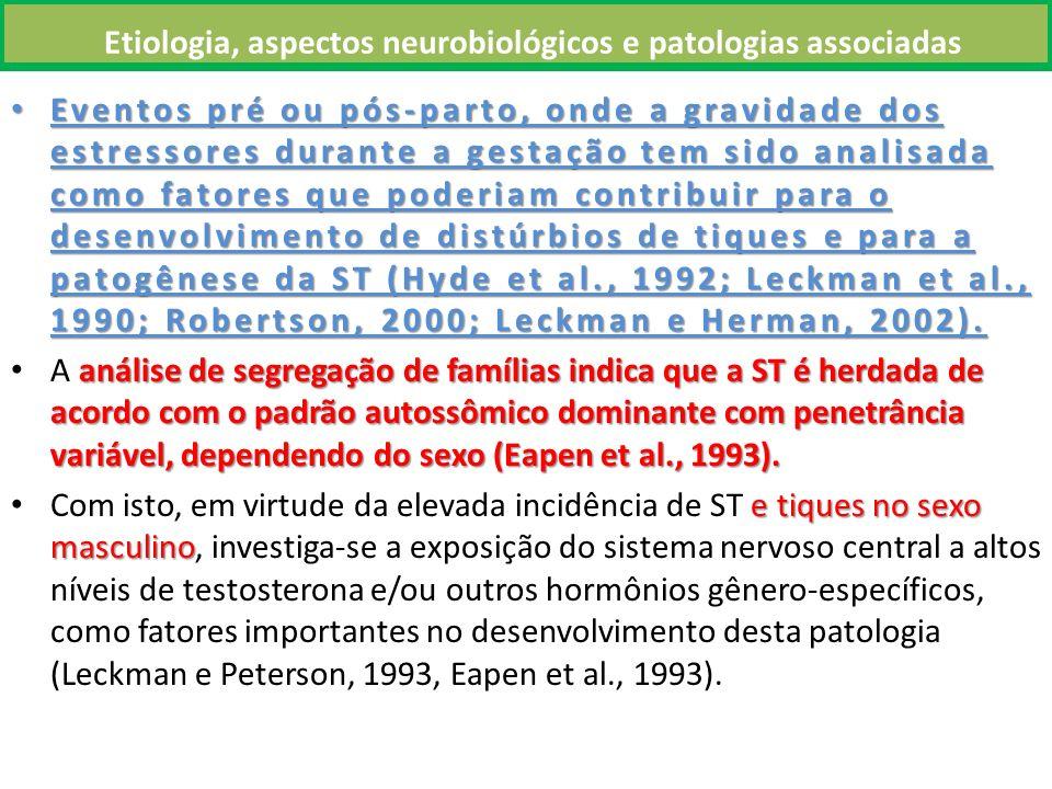 Etiologia, aspectos neurobiológicos e patologias associadas Eventos pré ou pós-parto, onde a gravidade dos estressores durante a gestação tem sido analisada como fatores que poderiam contribuir para o desenvolvimento de distúrbios de tiques e para a patogênese da ST (Hyde et al., 1992; Leckman et al., 1990; Robertson, 2000; Leckman e Herman, 2002).