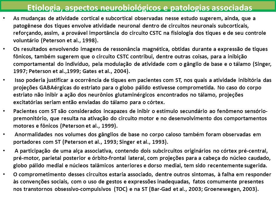 Etiologia, aspectos neurobiológicos e patologias associadas As mudanças de atividade cortical e subcortical observadas nesse estudo sugerem, ainda, que a patogênese dos tiques envolve atividade neuronal dentro de circuitos neuronais subcorticais, reforçando, assim, a provável importância do circuito CSTC na fisiologia dos tiques e de seu controle voluntário (Peterson et al., 1998).
