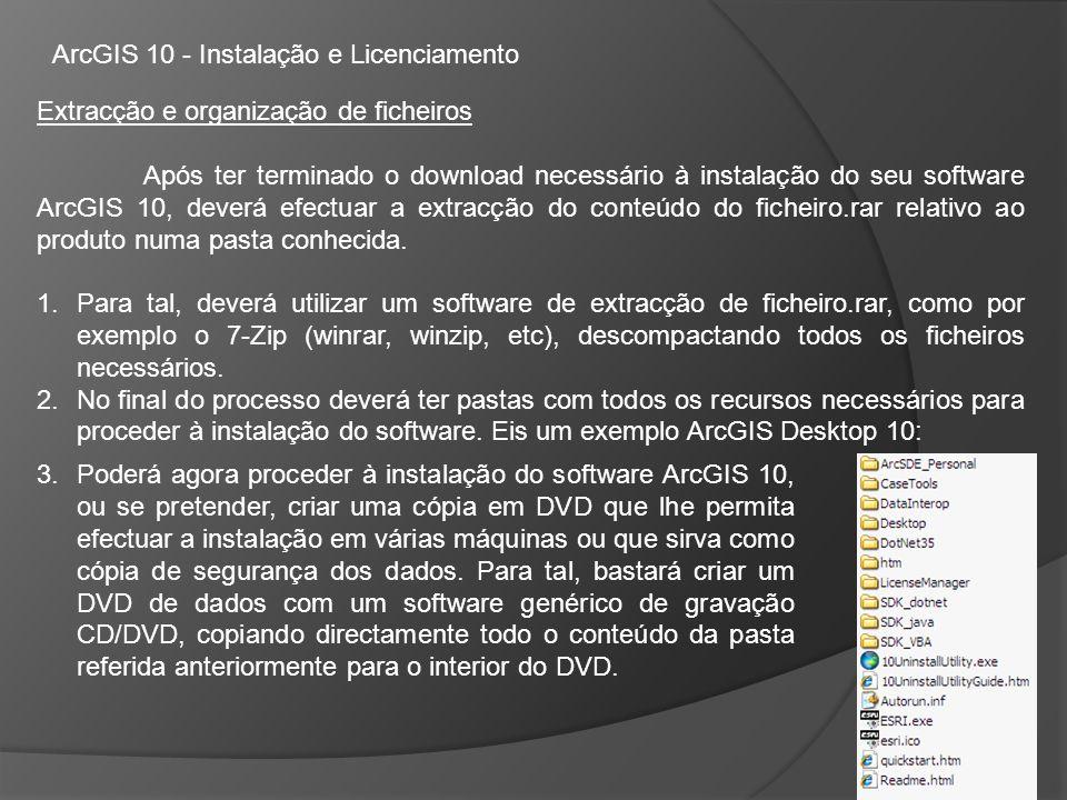 Extracção e organização de ficheiros Após ter terminado o download necessário à instalação do seu software ArcGIS 10, deverá efectuar a extracção do conteúdo do ficheiro.rar relativo ao produto numa pasta conhecida.