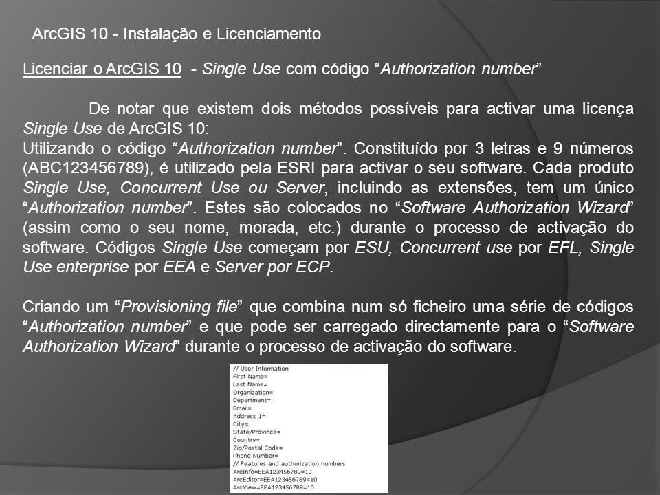 ArcGIS 10 - Instalação e Licenciamento Licenciar o ArcGIS 10 - Single Use com código Authorization number De notar que existem dois métodos possíveis para activar uma licença Single Use de ArcGIS 10: Utilizando o código Authorization number.