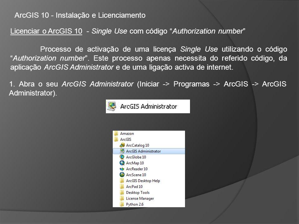 ArcGIS 10 - Instalação e Licenciamento Licenciar o ArcGIS 10 - Single Use com código Authorization number Processo de activação de uma licença Single Use utilizando o códigoAuthorization number.