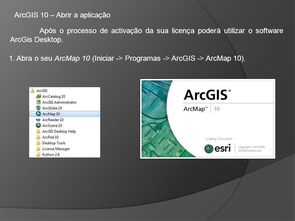 ArcGIS 10 – Abrir a aplicação Após o processo de activação da sua licença poderá utilizar o software ArcGis Desktop.