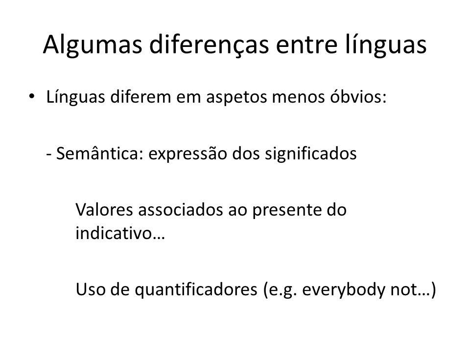 Algumas diferenças entre línguas Línguas diferem em aspetos menos óbvios: - Semântica: expressão dos significados Valores associados ao presente do in