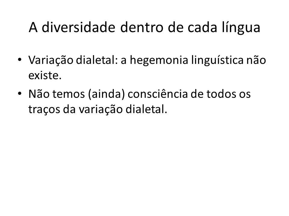 A diversidade dentro de cada língua Variação dialetal: a hegemonia linguística não existe. Não temos (ainda) consciência de todos os traços da variaçã
