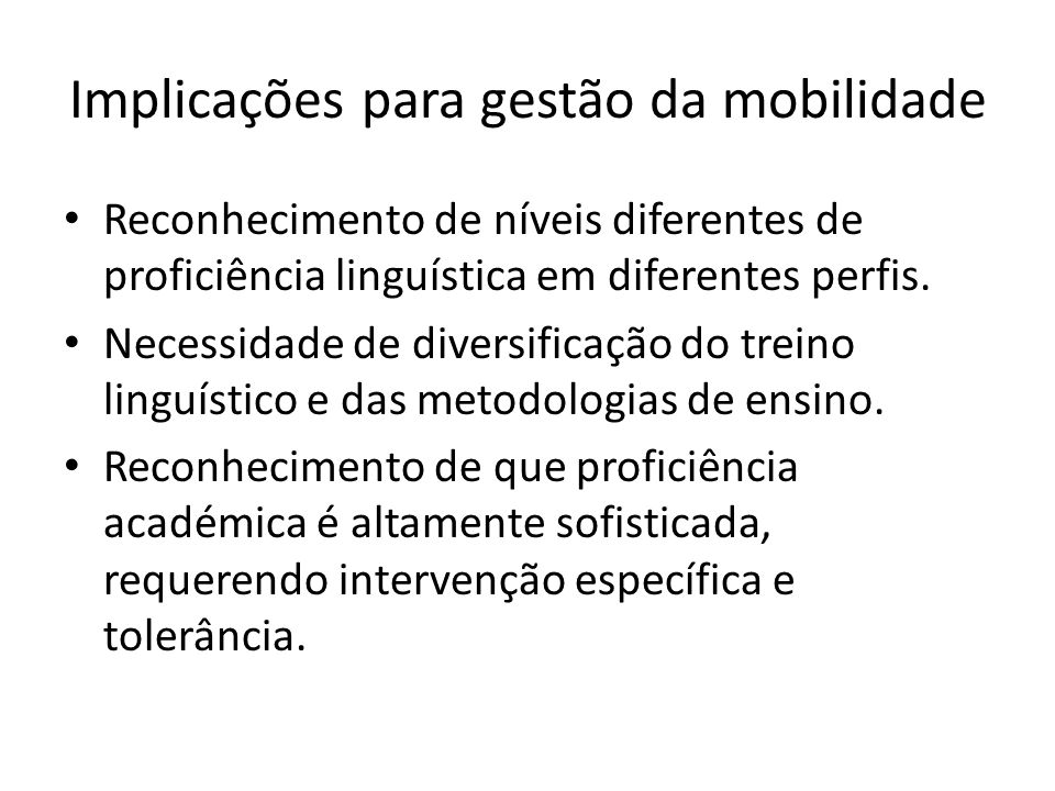 Implicações para gestão da mobilidade Reconhecimento de níveis diferentes de proficiência linguística em diferentes perfis. Necessidade de diversifica