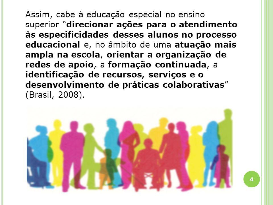 Assim, cabe à educação especial no ensino superior direcionar ações para o atendimento às especificidades desses alunos no processo educacional e, no âmbito de uma atuação mais ampla na escola, orientar a organização de redes de apoio, a formação continuada, a identificação de recursos, serviços e o desenvolvimento de práticas colaborativas (Brasil, 2008).