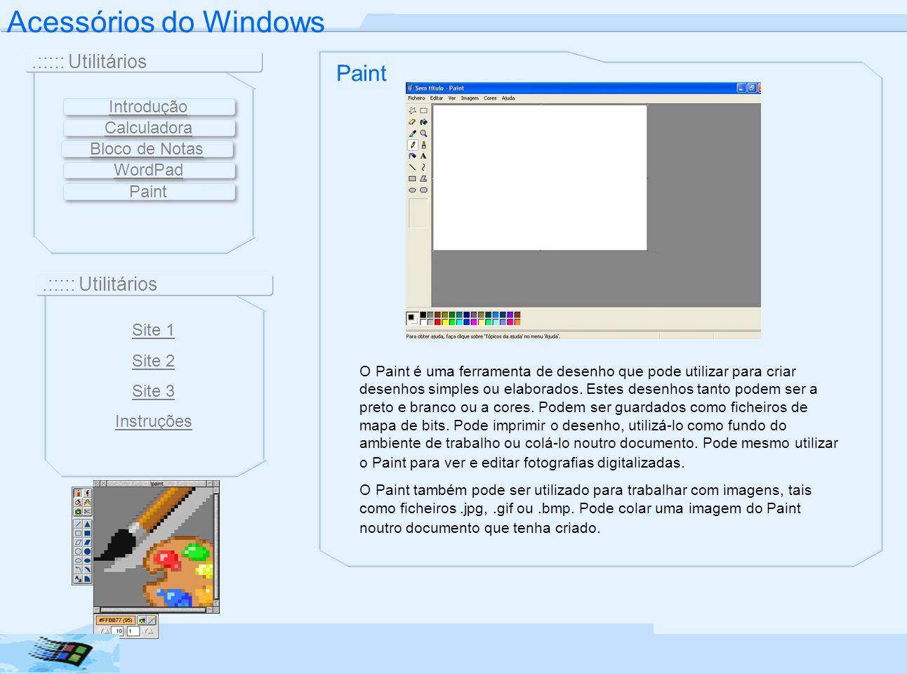 Acessórios do Windows.::::: Utilitários Paint O Paint é uma ferramenta de desenho que pode utilizar para criar desenhos simples ou elaborados. Estes d