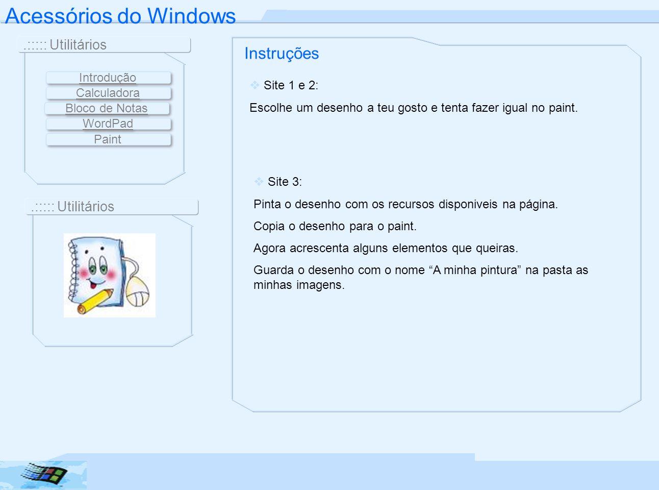 Acessórios do Windows.::::: Utilitários Instruções Site 1 e 2: Escolhe um desenho a teu gosto e tenta fazer igual no paint. Site 3: Pinta o desenho co