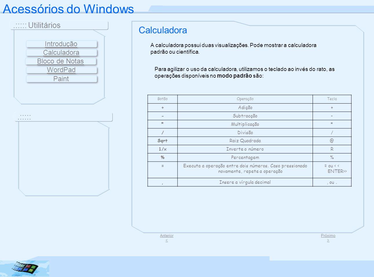 Acessórios do Windows.::::: Utilitários.::::: Área de Transferência CLimpa o número exibido actualmente > CELimpa o cálculo actual > MCLimpa a memória > +L MRExibe o valor armazenado na memória > +R MSSubstitui o valor da memória pelo do visor > +M M+Adiciona o valor ao conteúdo da memória > +P Calculadora Próximo > Para alterar o padrão da calculadora basta ir na barra de menu, clicar Exibir, e clicar o padrão desejado.