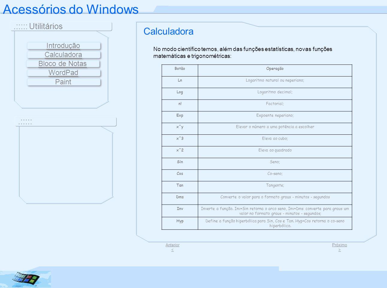 Acessórios do Windows.::::: Utilitários.::::: Tarefas Calculadora Jogo 1 Jogo 2 Jogo 3 Jogo 4Jogo 4 | 5 | 656 Jogo 7 Jogo 8 Anterior < Introdução Bloco de Notas WordPad Paint Calculadora