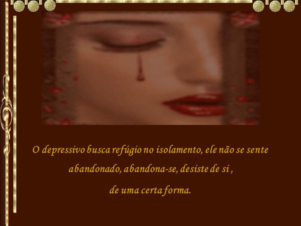 O depressivo busca refúgio no isolamento, ele não se sente abandonado, abandona-se, desiste de si, de uma certa forma.