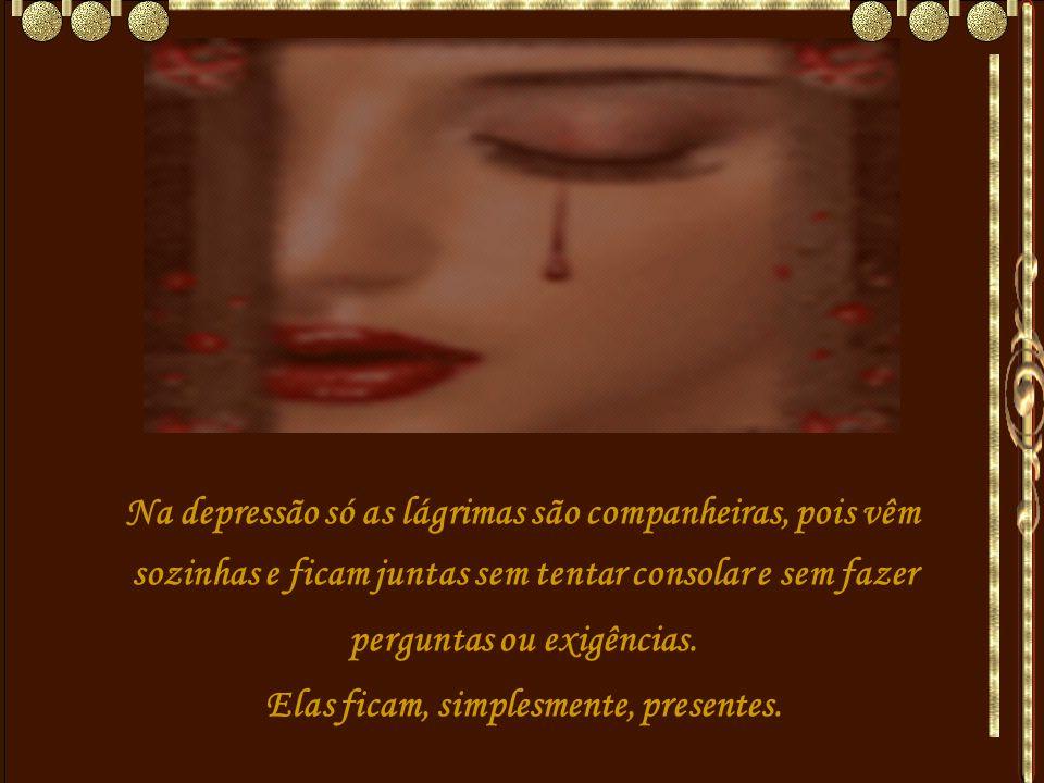 Na depressão só as lágrimas são companheiras, pois vêm sozinhas e ficam juntas sem tentar consolar e sem fazer perguntas ou exigências.