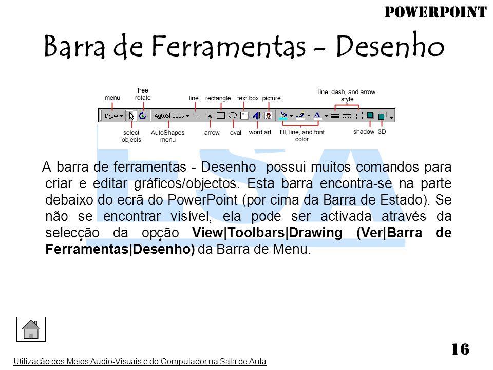 PowerPoint Utilização dos Meios Audio-Visuais e do Computador na Sala de Aula 16 A barra de ferramentas - Desenho possui muitos comandos para criar e