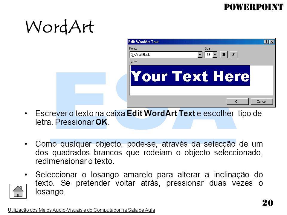 PowerPoint Utilização dos Meios Audio-Visuais e do Computador na Sala de Aula 20 Escrever o texto na caixa Edit WordArt Text e escolher tipo de letra.