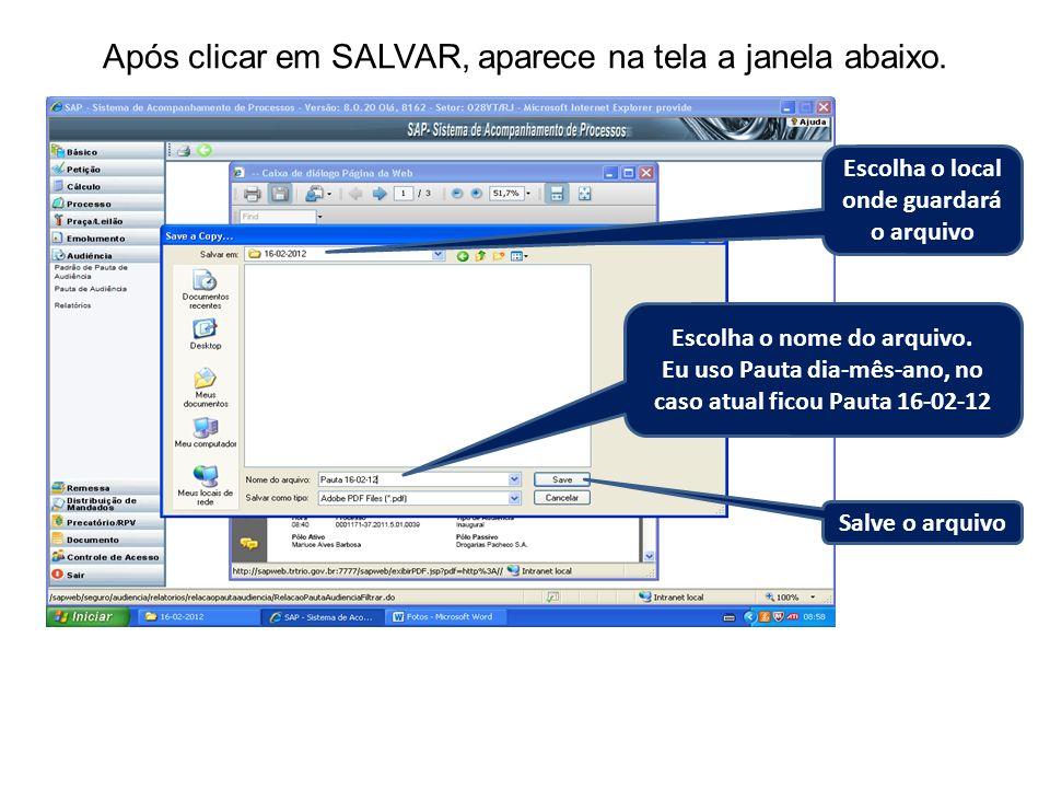 Após clicar em SALVAR, aparece na tela a janela abaixo. Escolha o local onde guardará o arquivo Escolha o nome do arquivo. Eu uso Pauta dia-mês-ano, n
